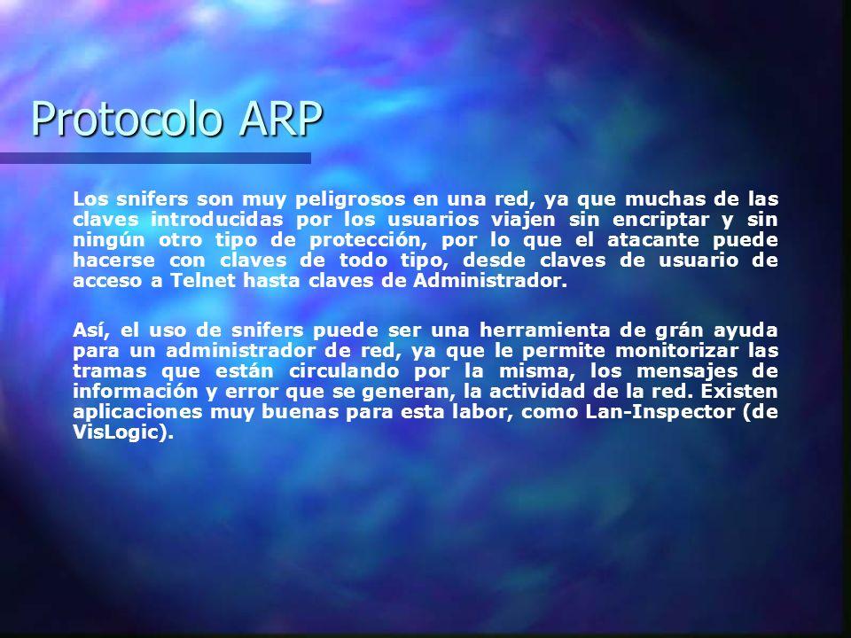 Protocolo ARP Los snifers son muy peligrosos en una red, ya que muchas de las claves introducidas por los usuarios viajen sin encriptar y sin ningún o