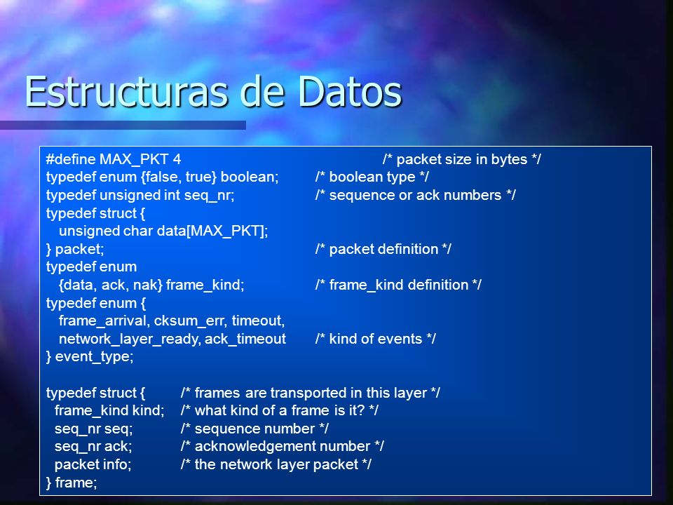 Estructuras de Datos #define MAX_PKT 4/* packet size in bytes */ typedef enum {false, true} boolean;/* boolean type */ typedef unsigned int seq_nr;/* sequence or ack numbers */ typedef struct { unsigned char data[MAX_PKT]; } packet;/* packet definition */ typedef enum {data, ack, nak} frame_kind; /* frame_kind definition */ typedef enum { frame_arrival, cksum_err, timeout, network_layer_ready, ack_timeout/* kind of events */ } event_type; typedef struct {/* frames are transported in this layer */ frame_kind kind;/* what kind of a frame is it.