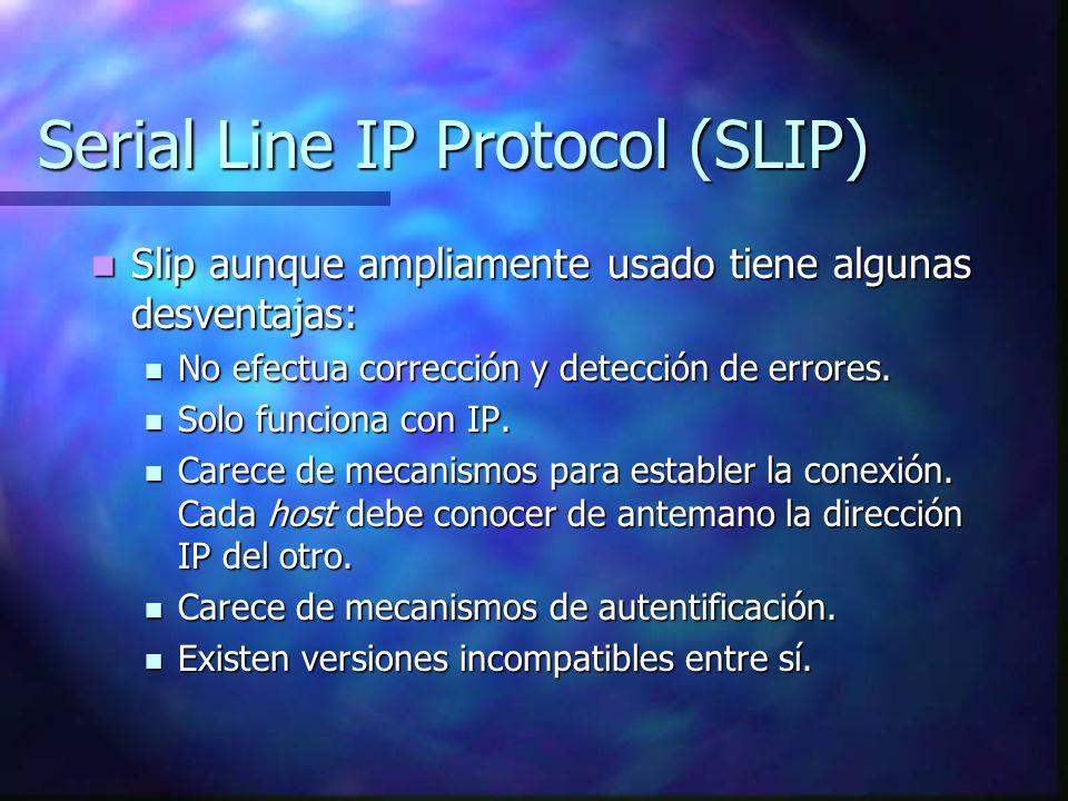Serial Line IP Protocol (SLIP) Slip aunque ampliamente usado tiene algunas desventajas: Slip aunque ampliamente usado tiene algunas desventajas: No ef