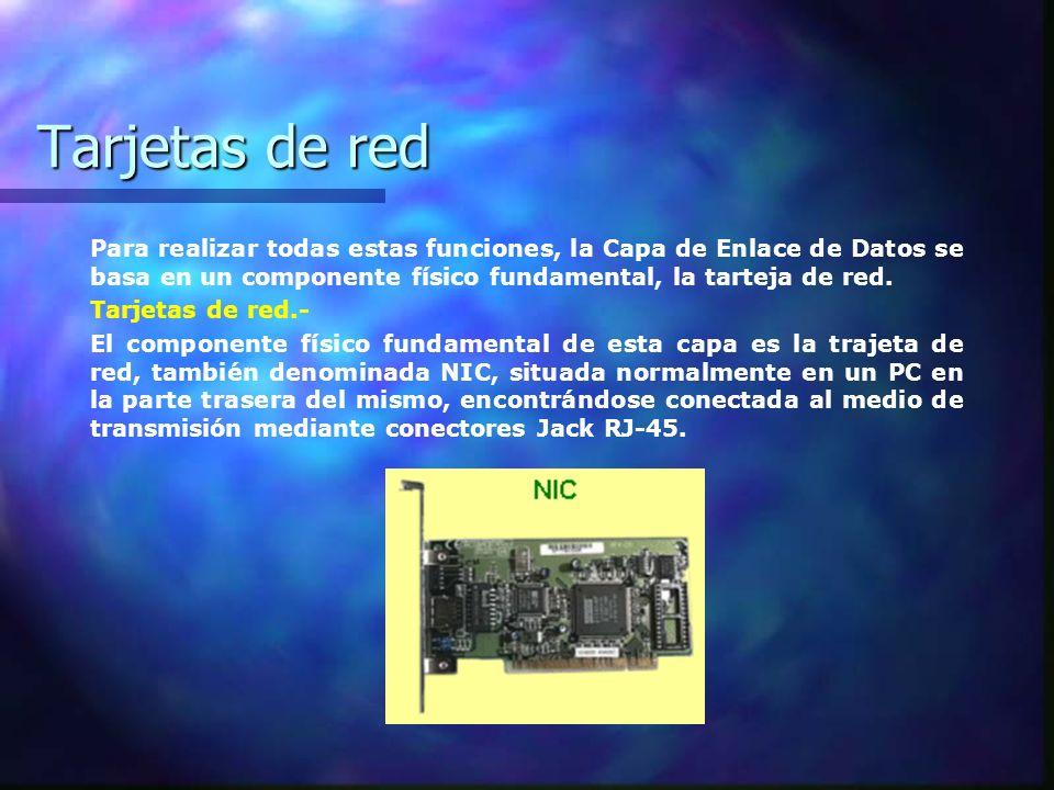 Tarjetas de red Cada tarjeta de red posée un número identificador único, grabado en la memoria ROM de la misma por el fabricante, que se denomina dirección física o dirección de Control de Acceso al Medio, MAC, que identifica de forma unívoca al ordenador que la posée.