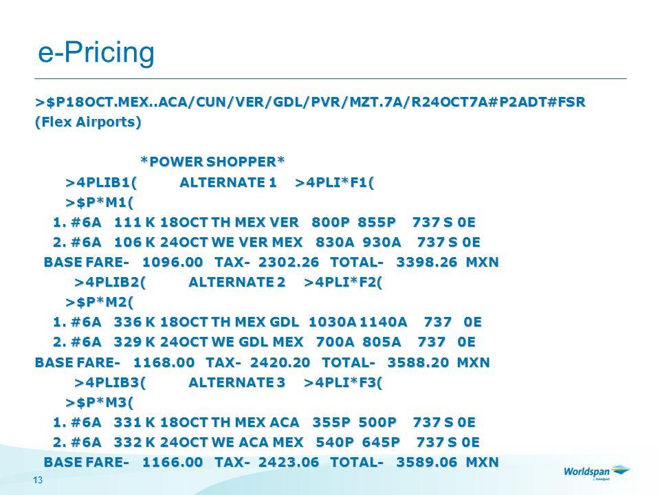 13 e-Pricing >$P18OCT.MEX..ACA/CUN/VER/GDL/PVR/MZT.7A/R24OCT7A#P2ADT#FSR (Flex Airports) *POWER SHOPPER* *POWER SHOPPER* >4PLIB1( ALTERNATE 1 >4PLI*F1