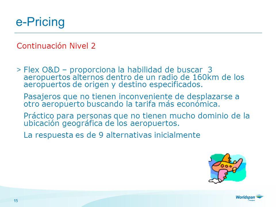 15 e-Pricing Continuación Nivel 2 > Flex O&D – proporciona la habilidad de buscar 3 aeropuertos alternos dentro de un radio de 160km de los aeropuerto