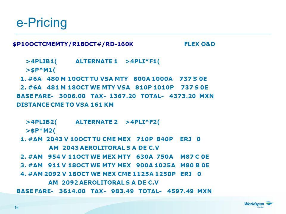 16 e-Pricing $P10OCTCMEMTY/R18OCT#/RD-160K FLEX O&D >4PLIB1( ALTERNATE 1 >4PLI*F1( >$P*M1( 1. #6A 480 M 10OCT TU VSA MTY 800A 1000A 737 S 0E 2. #6A 48