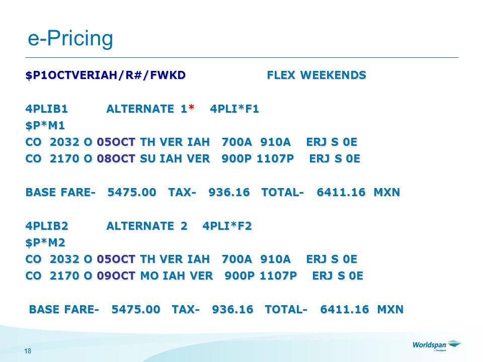 18 e-Pricing $P1OCTVERIAH/R#/FWKD FLEX WEEKENDS 4PLIB1 ALTERNATE 1* 4PLI*F1 $P*M1 CO 2032 O 05OCT TH VER IAH 700A 910A ERJ S 0E CO 2170 O 08OCT SU IAH