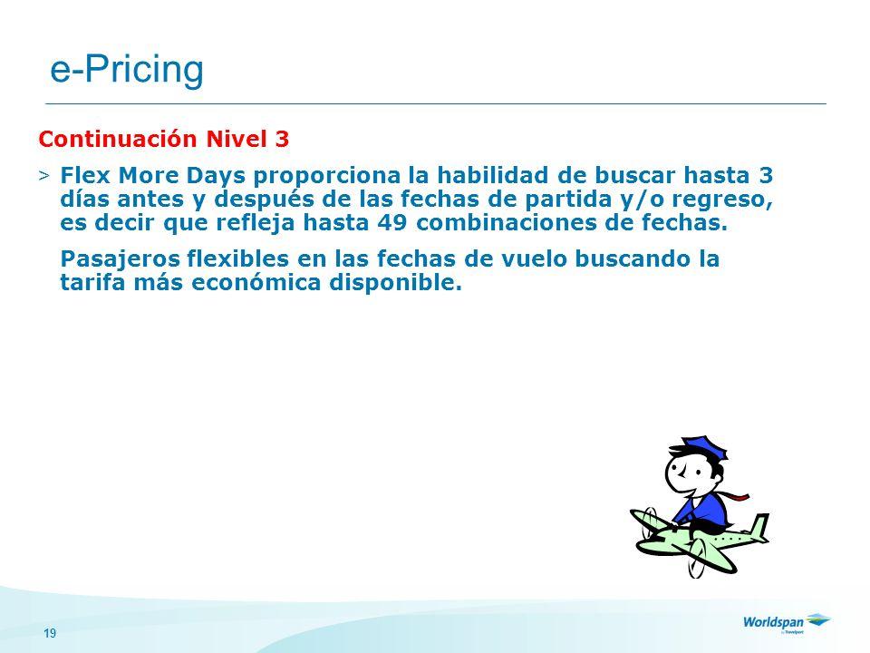 19 e-Pricing Continuación Nivel 3 > Flex More Days proporciona la habilidad de buscar hasta 3 días antes y después de las fechas de partida y/o regres