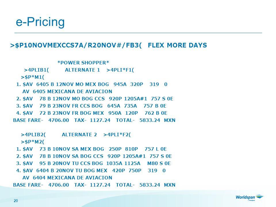 20 e-Pricing >$P10NOVMEXCCS7A/R20NOV#/FB3( FLEX MORE DAYS *POWER SHOPPER* >4PLIB1( ALTERNATE 1 >4PLI*F1( >$P*M1( 1. $AV 6405 B 12NOV MO MEX BOG 945A 3