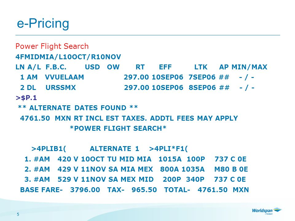 5 e-Pricing Power Flight Search 4FMIDMIA/L10OCT/R10NOV LN A/L F.B.C. USD OW RT EFF LTK AP MIN/MAX 1 AM VVUELAAM 297.00 10SEP06 7SEP06 ## - / - 2 DL UR