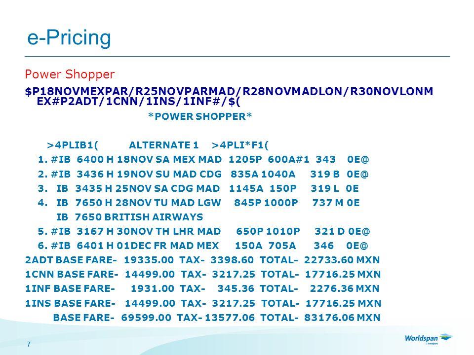 18 e-Pricing $P1OCTVERIAH/R#/FWKD FLEX WEEKENDS 4PLIB1 ALTERNATE 1* 4PLI*F1 $P*M1 CO 2032 O 05OCT TH VER IAH 700A 910A ERJ S 0E CO 2170 O 08OCT SU IAH VER 900P 1107P ERJ S 0E BASE FARE- 5475.00 TAX- 936.16 TOTAL- 6411.16 MXN 4PLIB2 ALTERNATE 2 4PLI*F2 $P*M2 CO 2032 O 05OCT TH VER IAH 700A 910A ERJ S 0E CO 2170 O 09OCT MO IAH VER 900P 1107P ERJ S 0E BASE FARE- 5475.00 TAX- 936.16 TOTAL- 6411.16 MXN BASE FARE- 5475.00 TAX- 936.16 TOTAL- 6411.16 MXN