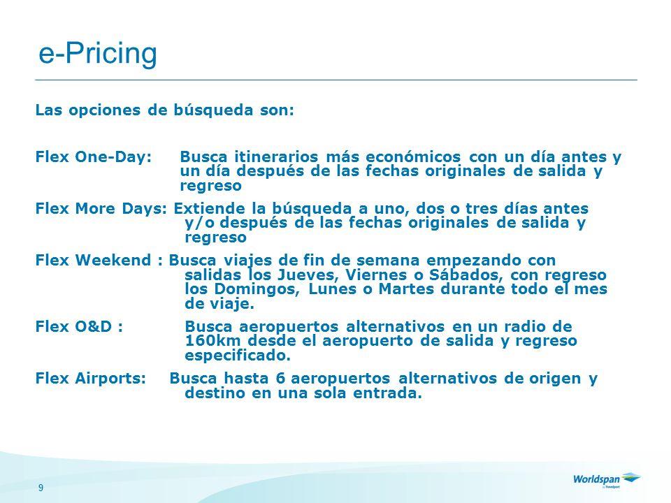 10 e-Pricing Nivel 1 > Hasta 20 opciones de itinerarios > Flex One Day (un día antes y después de la salida o regreso o ambos.) > Para pasajeros que tienen flexibilidad un día antes y un día después de las fechas originales de vuelo > 9 alternativas, una por cada combinación de fechas.