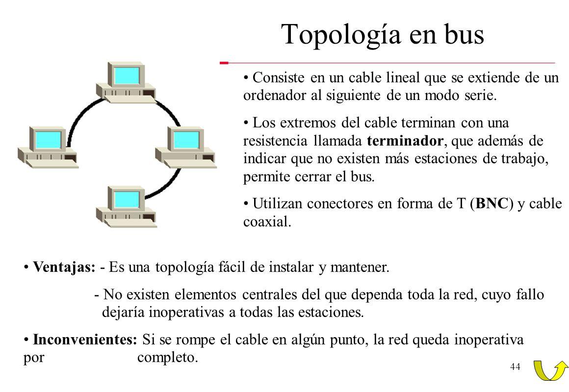 43 Topologías de las redes Diferenciación entre topología física y topología lógica: - Física: Forma en la que el cableado se realiza en una red. - Ló
