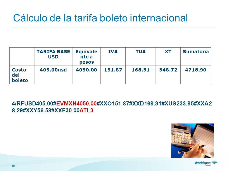 10 Cálculo de la tarifa boleto internacional TARIFA BASE USD Equivale nte a pesos IVATUAXTSumatoria Costo del boleto 405.00usd4050.00151.87168.31348.724718.90 4/RFUSD405.00#EVMXN4050.00#XXO151.87#XXD168.31#XUS233.85#XXA2 8.29#XXY56.58#XXF30.00ATL3