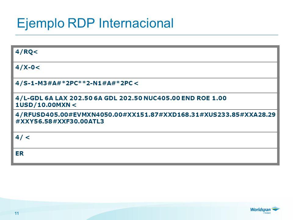 11 Ejemplo RDP Internacional 4/RQ< 4/X-0< 4/S-1-M3#A#*2PC**2-N1#A#*2PC < 4/L-GDL 6A LAX 202.50 6A GDL 202.50 NUC405.00 END ROE 1.00 1USD/10.00MXN < 4/RFUSD405.00#EVMXN4050.00#XX151.87#XXD168.31#XUS233.85#XXA28.29 #XXY56.58#XXF30.00ATL3 4/ < ER