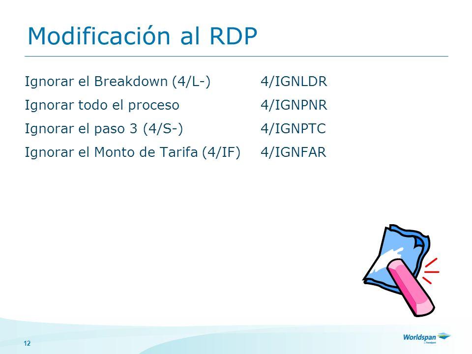 12 Modificación al RDP Ignorar el Breakdown (4/L-)4/IGNLDR Ignorar todo el proceso4/IGNPNR Ignorar el paso 3 (4/S-)4/IGNPTC Ignorar el Monto de Tarifa (4/IF)4/IGNFAR