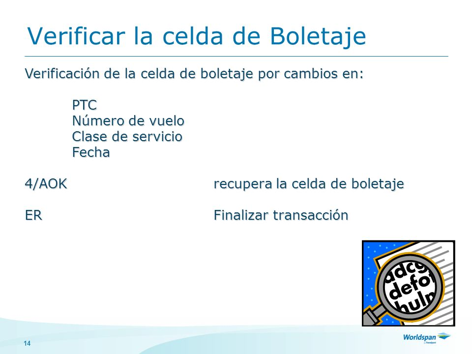 14 Verificar la celda de Boletaje Verificación de la celda de boletaje por cambios en: PTC PTC Número de vuelo Clase de servicio Fecha 4/AOK recupera la celda de boletaje ERFinalizar transacción