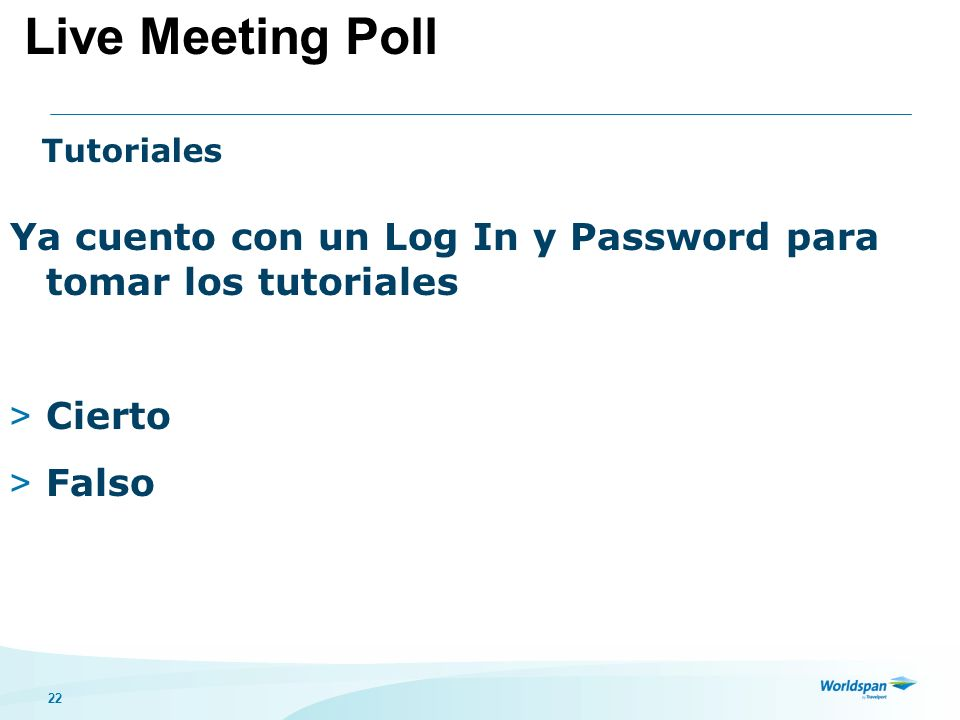 22 Tutoriales Ya cuento con un Log In y Password para tomar los tutoriales > Cierto > Falso Live Meeting Poll
