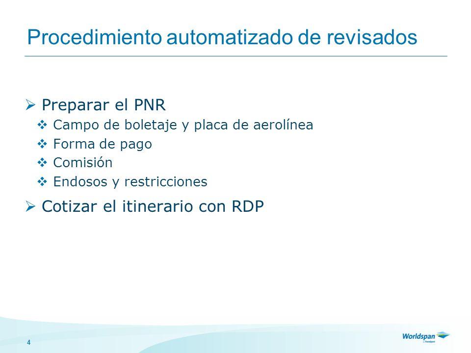 4 Procedimiento automatizado de revisados Preparar el PNR Campo de boletaje y placa de aerolínea Forma de pago Comisión Endosos y restricciones Cotizar el itinerario con RDP