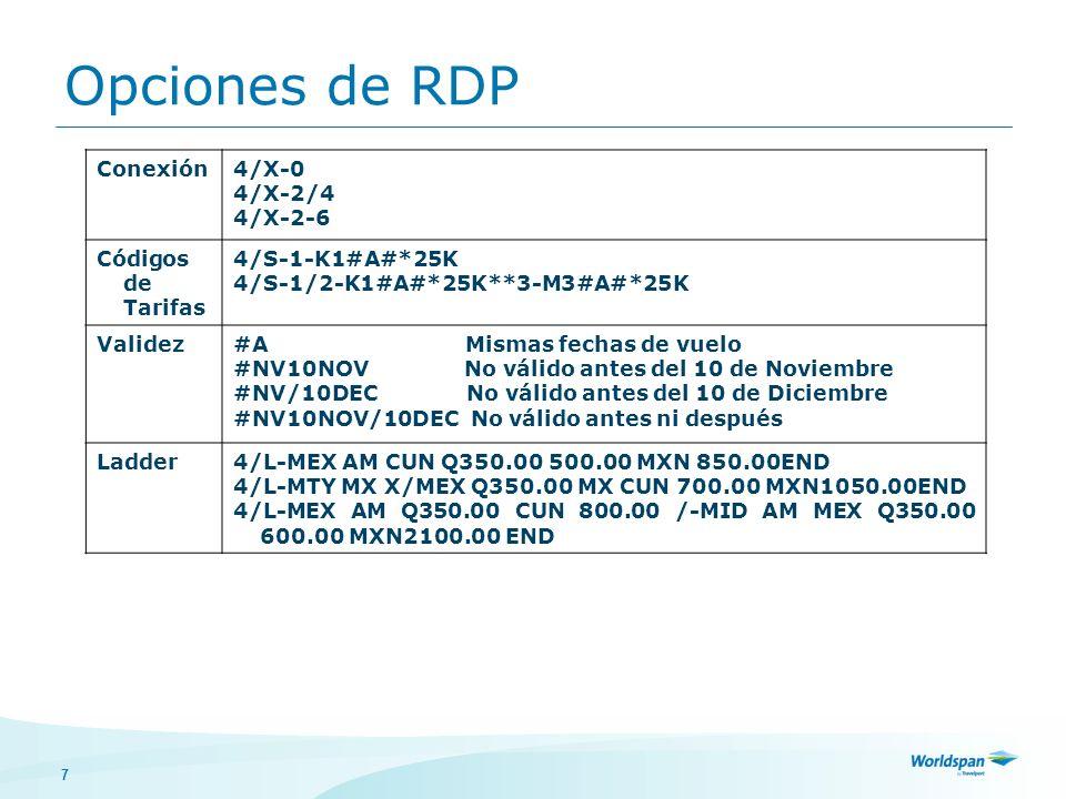 7 Conexión4/X-0 4/X-2/4 4/X-2-6 Códigos de Tarifas 4/S-1-K1#A#*25K 4/S-1/2-K1#A#*25K**3-M3#A#*25K Validez#A Mismas fechas de vuelo #NV10NOV No válido antes del 10 de Noviembre #NV/10DEC No válido antes del 10 de Diciembre #NV10NOV/10DEC No válido antes ni después Ladder4/L-MEX AM CUN Q350.00 500.00 MXN 850.00END 4/L-MTY MX X/MEX Q350.00 MX CUN 700.00 MXN1050.00END 4/L-MEX AM Q350.00 CUN 800.00 /-MID AM MEX Q350.00 600.00 MXN2100.00 END Opciones de RDP