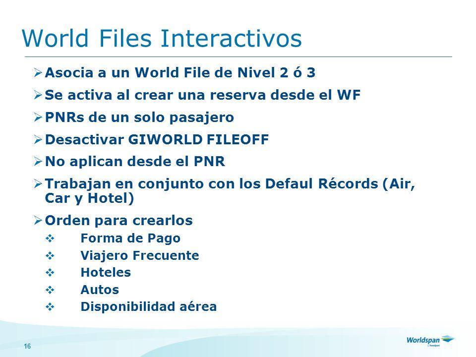 16 World Files Interactivos Asocia a un World File de Nivel 2 ó 3 Se activa al crear una reserva desde el WF PNRs de un solo pasajero Desactivar GIWORLD FILEOFF No aplican desde el PNR Trabajan en conjunto con los Defaul Récords (Air, Car y Hotel) Orden para crearlos Forma de Pago Viajero Frecuente Hoteles Autos Disponibilidad aérea