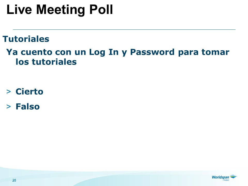 28 Tutoriales Ya cuento con un Log In y Password para tomar los tutoriales > Cierto > Falso Live Meeting Poll