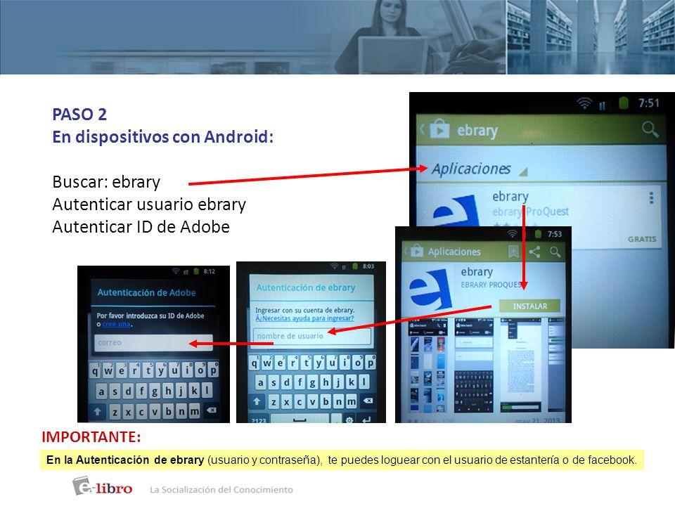 PASO 2 En dispositivos con Android: Buscar: ebrary Autenticar usuario ebrary Autenticar ID de Adobe En la Autenticación de ebrary (usuario y contraseñ