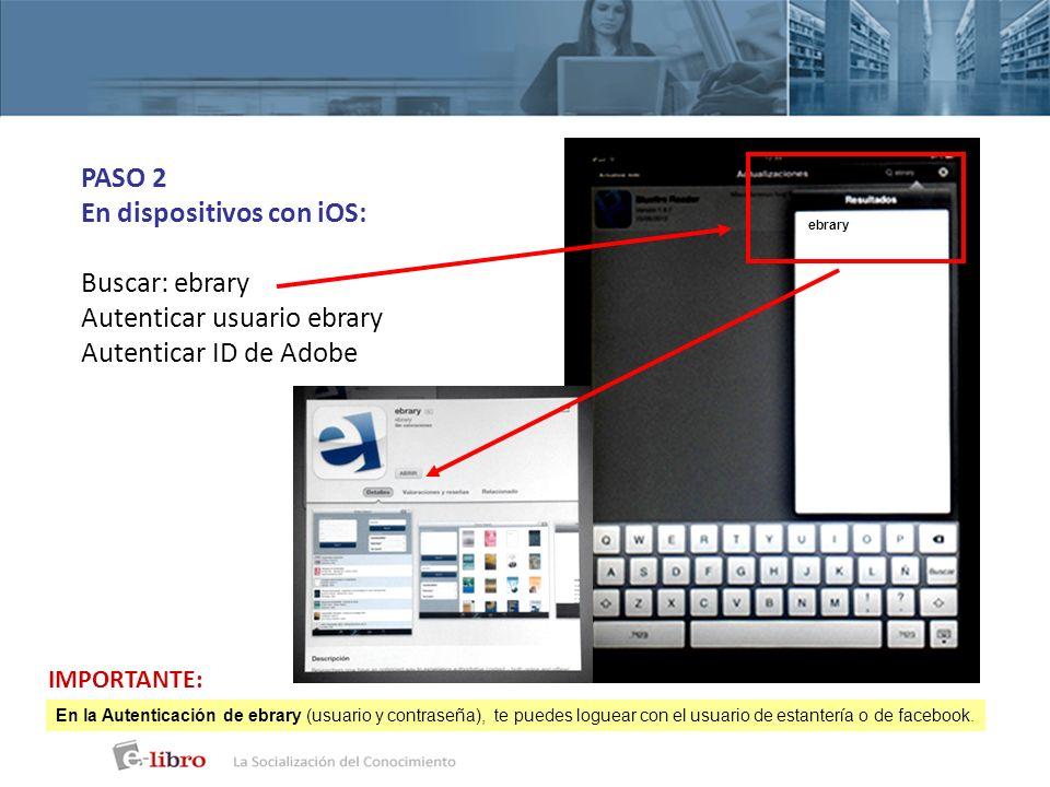 PASO 2 En dispositivos con iOS: Buscar: ebrary Autenticar usuario ebrary Autenticar ID de Adobe ebrary En la Autenticación de ebrary (usuario y contra