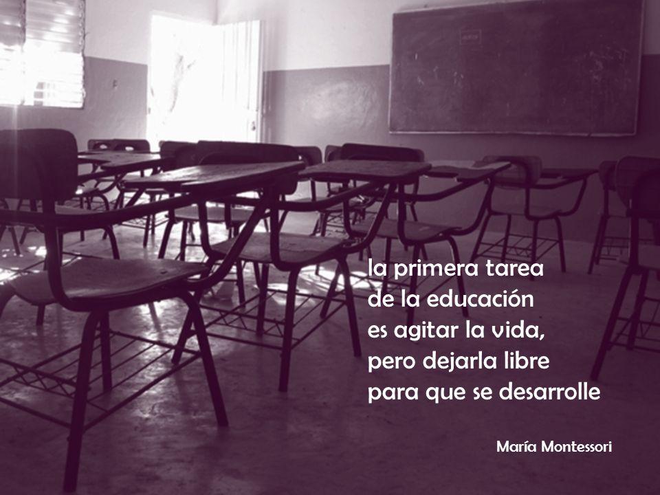 la primera tarea de la educación es agitar la vida, pero dejarla libre para que se desarrolle María Montessori