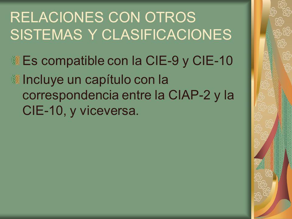 RELACIONES CON OTROS SISTEMAS Y CLASIFICACIONES Es compatible con la CIE-9 y CIE-10 Incluye un capítulo con la correspondencia entre la CIAP-2 y la CI