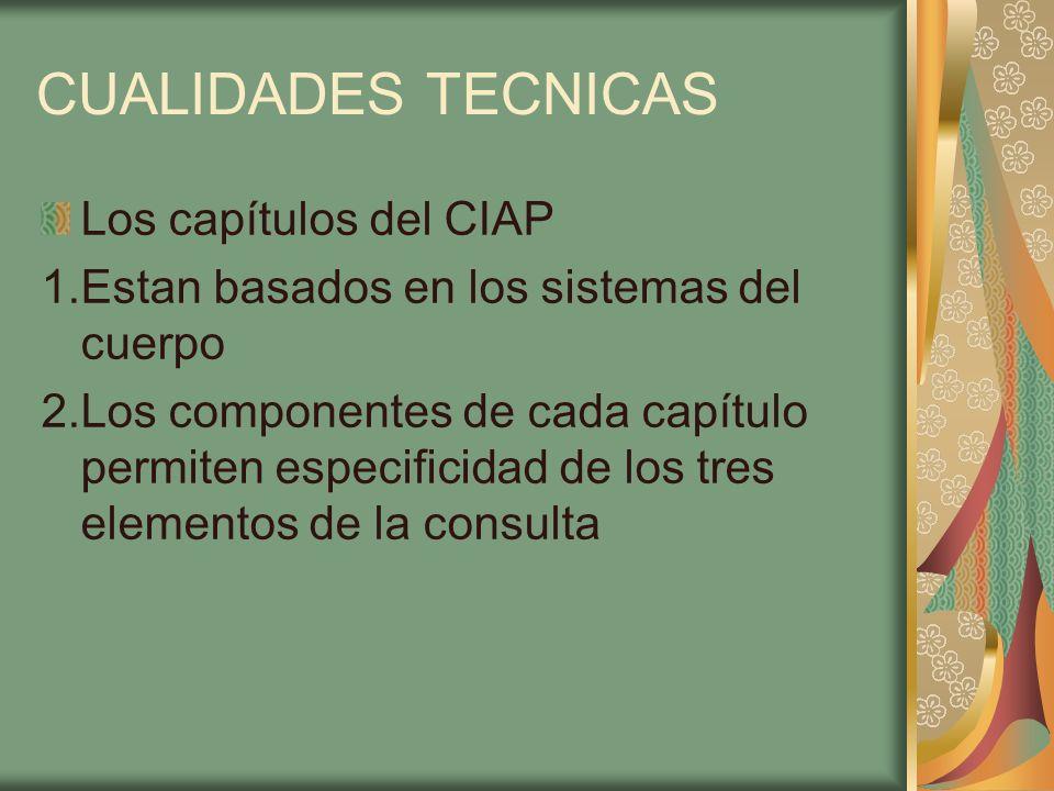 CUALIDADES TECNICAS Los capítulos del CIAP 1.Estan basados en los sistemas del cuerpo 2.Los componentes de cada capítulo permiten especificidad de los