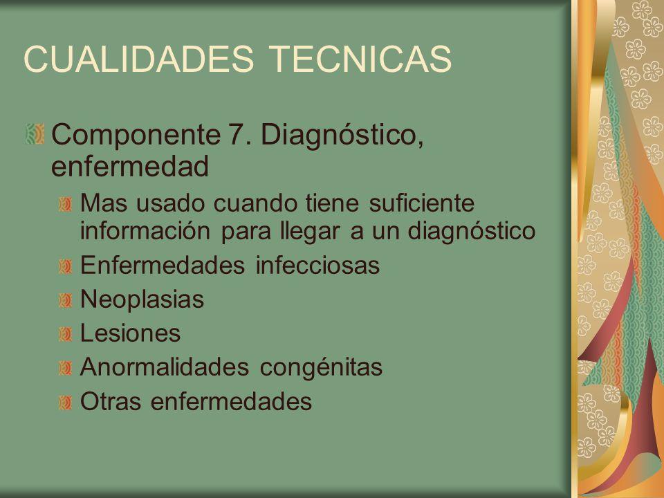 CUALIDADES TECNICAS Componente 7. Diagnóstico, enfermedad Mas usado cuando tiene suficiente información para llegar a un diagnóstico Enfermedades infe