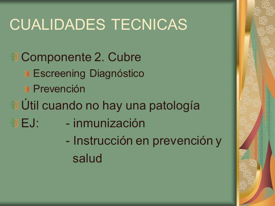 CUALIDADES TECNICAS Componente 2. Cubre Escreening Diagnóstico Prevención Útil cuando no hay una patología EJ: - inmunización - Instrucción en prevenc