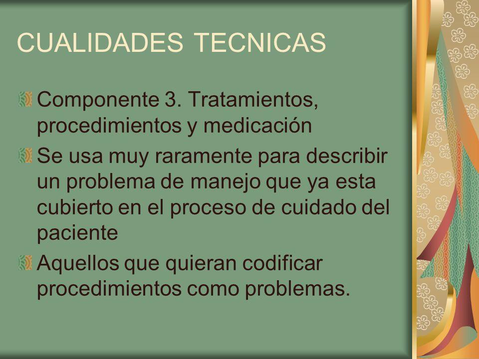 CUALIDADES TECNICAS Componente 3. Tratamientos, procedimientos y medicación Se usa muy raramente para describir un problema de manejo que ya esta cubi