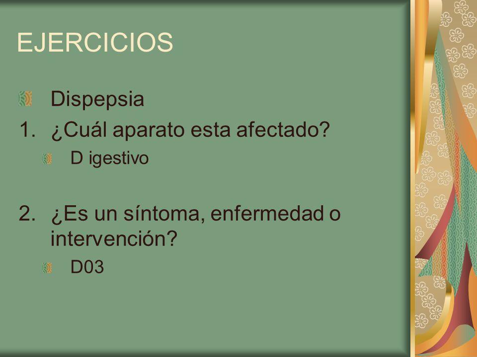 EJERCICIOS Dispepsia 1.¿Cuál aparato esta afectado? D igestivo 2.¿Es un síntoma, enfermedad o intervención? D03