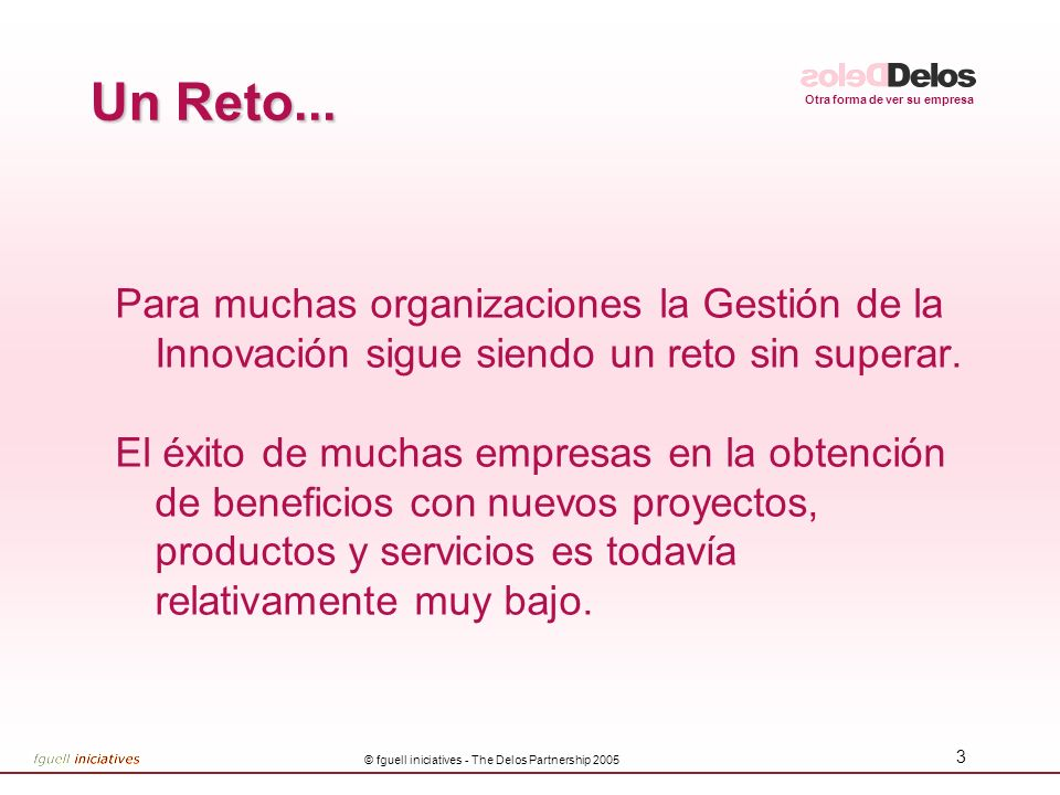Otra forma de ver su empresa © fguell iniciatives - The Delos Partnership 2005 3 Un Reto...