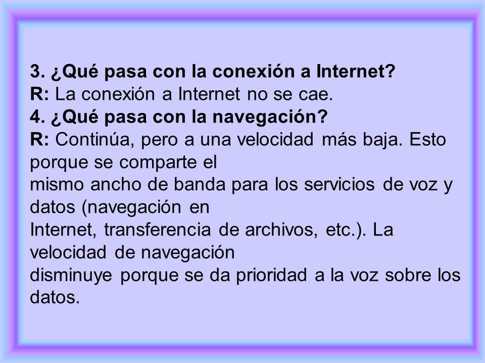 3. ¿Qué pasa con la conexión a Internet? R: La conexión a Internet no se cae. 4. ¿Qué pasa con la navegación? R: Continúa, pero a una velocidad más ba