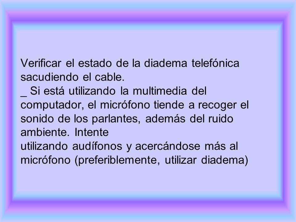 Verificar el estado de la diadema telefónica sacudiendo el cable. _ Si está utilizando la multimedia del computador, el micrófono tiende a recoger el