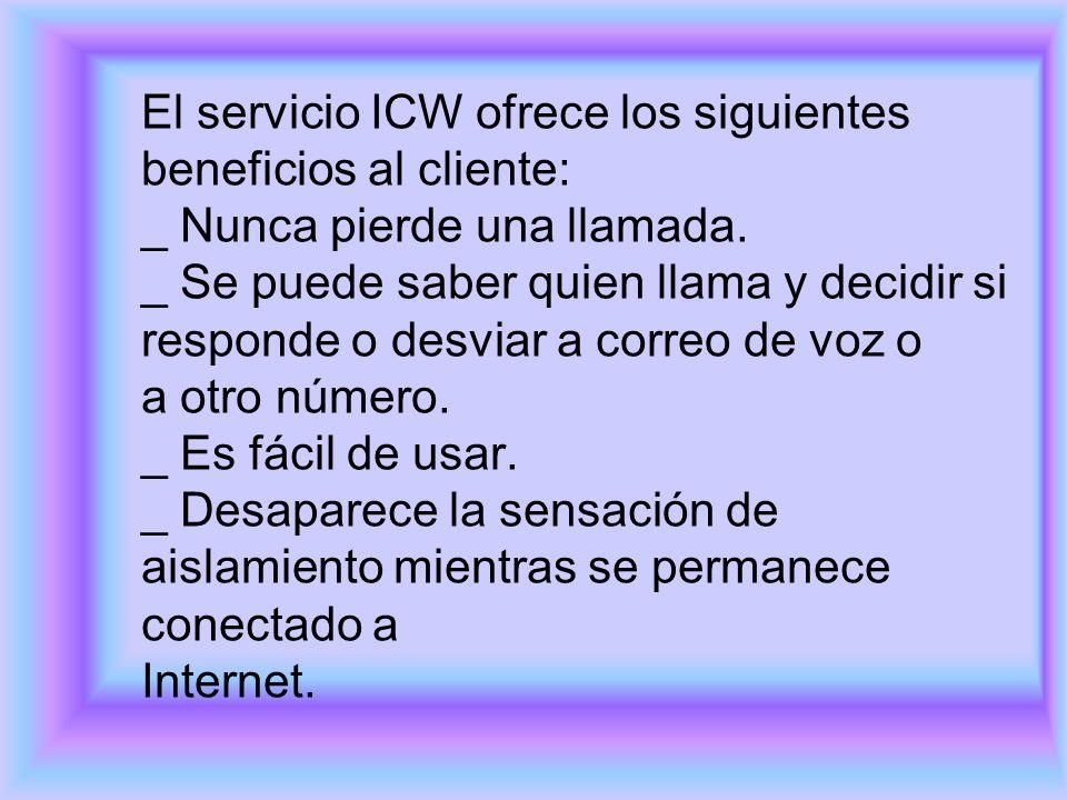 El servicio ICW ofrece los siguientes beneficios al cliente: _ Nunca pierde una llamada. _ Se puede saber quien llama y decidir si responde o desviar