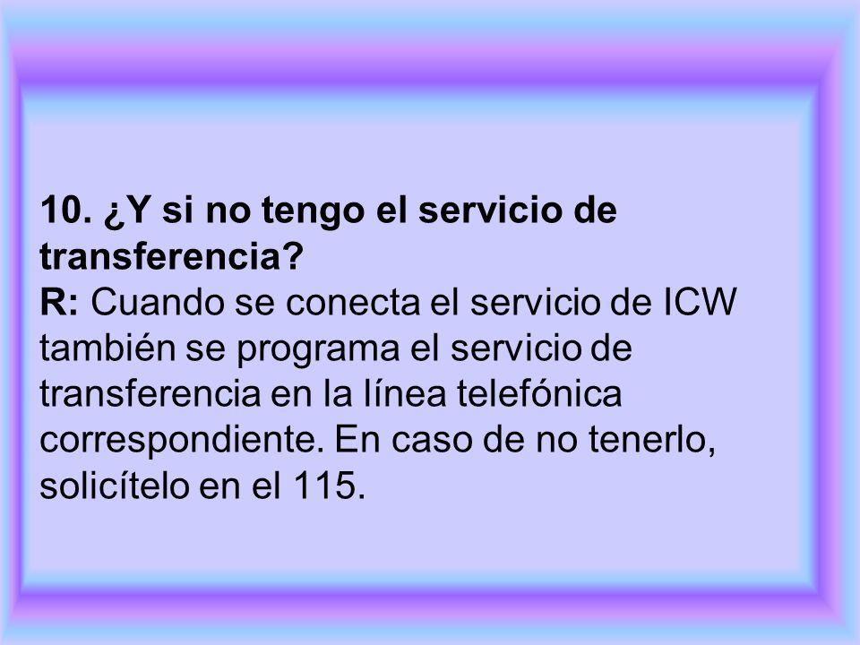 10. ¿Y si no tengo el servicio de transferencia? R: Cuando se conecta el servicio de ICW también se programa el servicio de transferencia en la línea