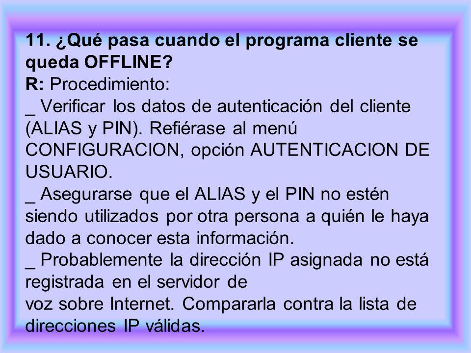 11. ¿Qué pasa cuando el programa cliente se queda OFFLINE? R: Procedimiento: _ Verificar los datos de autenticación del cliente (ALIAS y PIN). Refiéra