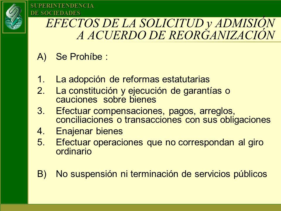 SUPERINTENDENCIA DE SOCIEDADES EFECTOS DE LA SOLICITUD y ADMISIÓN A ACUERDO DE REORGANIZACIÓN A)Se Prohíbe : 1.La adopción de reformas estatutarias 2.