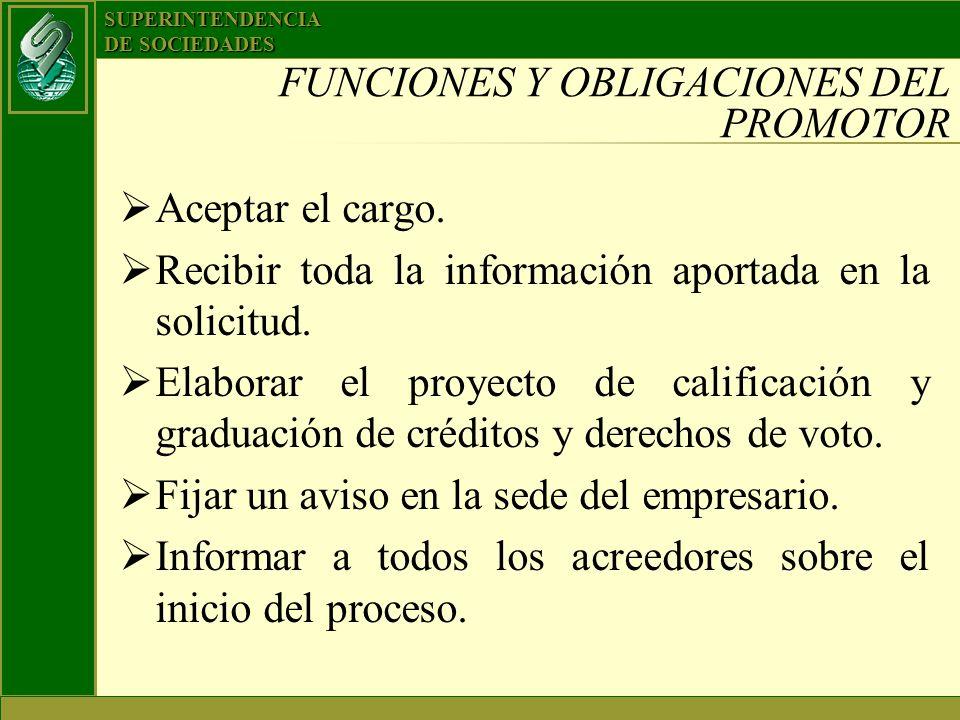 SUPERINTENDENCIA DE SOCIEDADES FUNCIONES Y OBLIGACIONES DEL PROMOTOR Aceptar el cargo. Recibir toda la información aportada en la solicitud. Elaborar