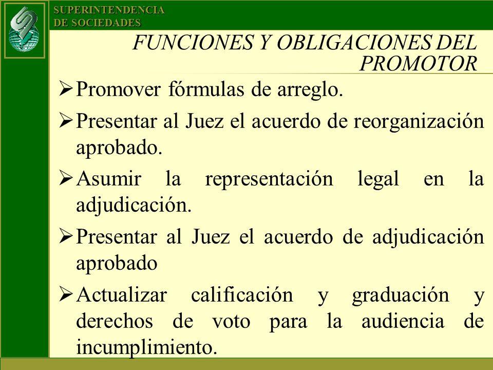 SUPERINTENDENCIA DE SOCIEDADES FUNCIONES Y OBLIGACIONES DEL PROMOTOR Promover fórmulas de arreglo. Presentar al Juez el acuerdo de reorganización apro
