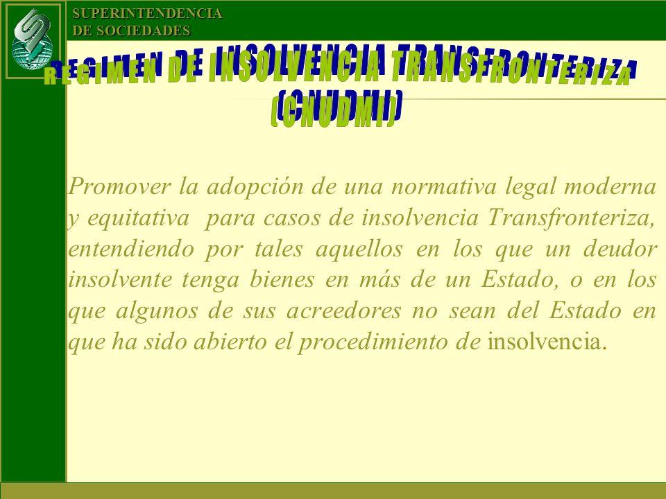 SUPERINTENDENCIA DE SOCIEDADES Promover la adopción de una normativa legal moderna y equitativa para casos de insolvencia Transfronteriza, entendiendo