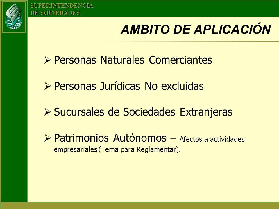 SUPERINTENDENCIA DE SOCIEDADES AMBITO DE APLICACIÓN Personas Naturales Comerciantes Personas Jurídicas No excluidas Sucursales de Sociedades Extranjer