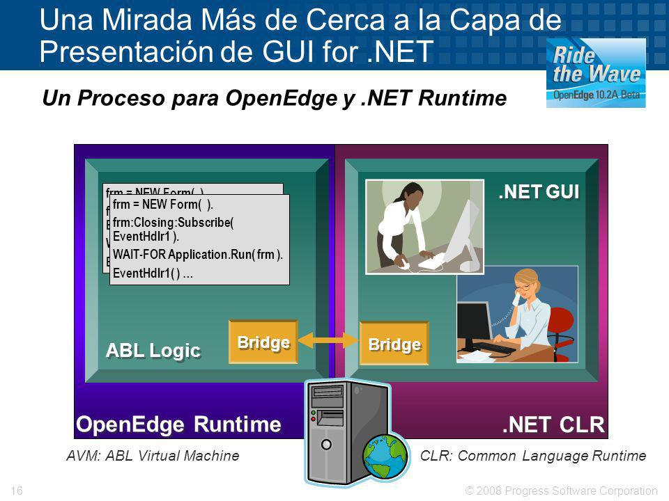 © 2008 Progress Software Corporation16 Una Mirada Más de Cerca a la Capa de Presentación de GUI for.NET Un Proceso para OpenEdge y.NET Runtime.NET GUI