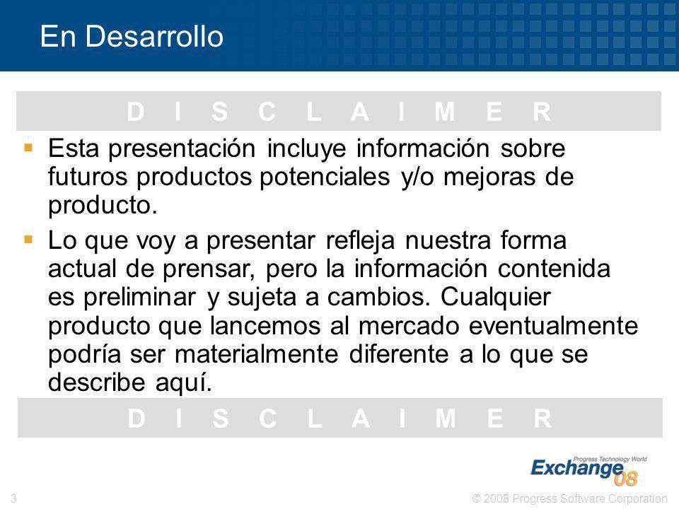 © 2008 Progress Software Corporation3 D I S C L A I M E R En Desarrollo Esta presentación incluye información sobre futuros productos potenciales y/o