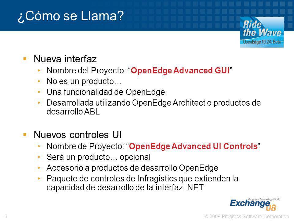 © 2008 Progress Software Corporation6 ¿Cómo se Llama? Nueva interfaz Nombre del Proyecto: OpenEdge Advanced GUI No es un producto… Una funcionalidad d