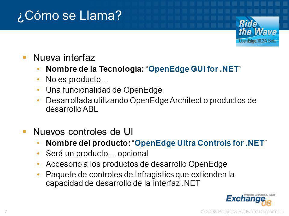 © 2008 Progress Software Corporation7 ¿Cómo se Llama? Nueva interfaz Nombre de la Tecnología: OpenEdge GUI for.NET No es producto… Una funcionalidad d