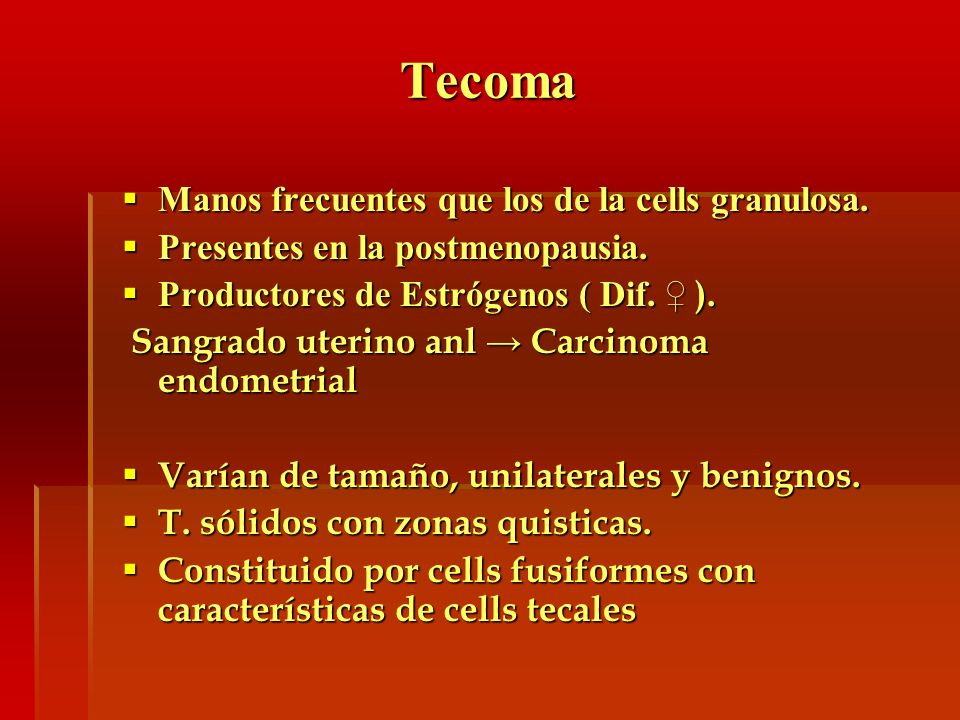 Tecoma Manos frecuentes que los de la cells granulosa. Manos frecuentes que los de la cells granulosa. Presentes en la postmenopausia. Presentes en la