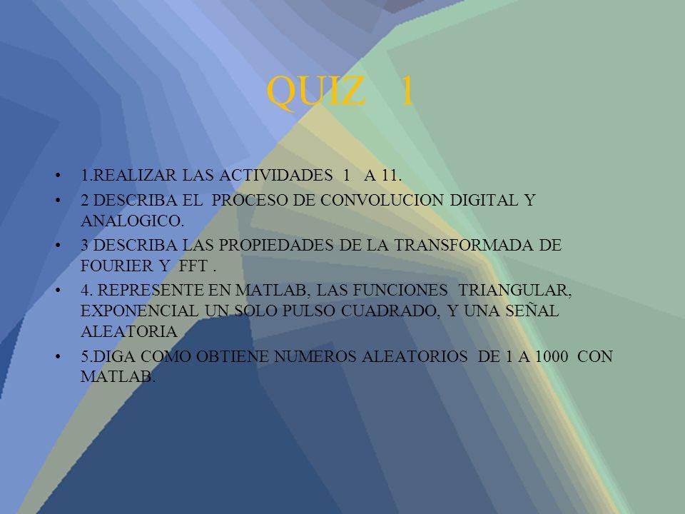 QUIZ 1 1.REALIZAR LAS ACTIVIDADES 1 A 11. 2 DESCRIBA EL PROCESO DE CONVOLUCION DIGITAL Y ANALOGICO. 3 DESCRIBA LAS PROPIEDADES DE LA TRANSFORMADA DE F