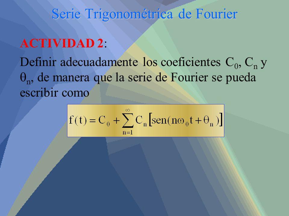 Serie Trigonométrica de Fourier ACTIVIDAD 2: Definir adecuadamente los coeficientes C 0, C n y n, de manera que la serie de Fourier se pueda escribir